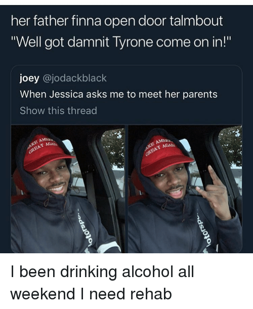 """tyrone: her father finna open door talmbout  """"Well got damnit Tyrone come on in!""""  joey @jodackblack  When Jessica asks me to meet her parents  Show this thread  AGA I been drinking alcohol all weekend I need rehab"""