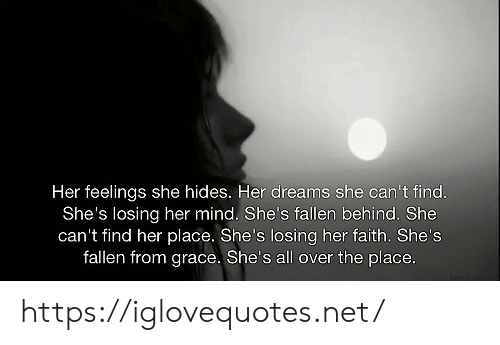Dreams, Faith, and Mind: Her feelings she hides. Her dreams she can't find.  She's losing her mind. She's fallen behind. She  can't find her place. She's losing her faith. She's  fallen from grace. She's all over the place.  Ionely unor https://iglovequotes.net/