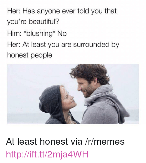 """blushing: Her: Has anyone ever told you that  you're beautiful?  Him: *blushing* No  Her: At least you are surrounded by  honest people <p>At least honest via /r/memes <a href=""""http://ift.tt/2mja4WH"""">http://ift.tt/2mja4WH</a></p>"""