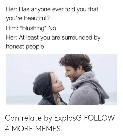 Beautiful, Dank, and Memes: Her: Has anyone ever told you that  you're beautiful?  Him: *blushing* No  Her: At least you are surrounded by  honest people Can relate by ExplosG FOLLOW 4 MORE MEMES.
