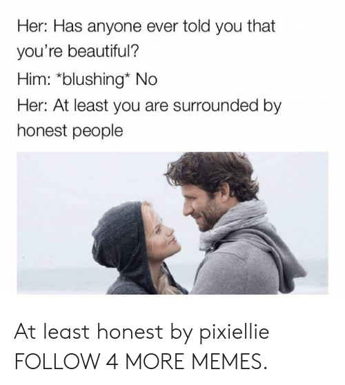 Beautiful, Dank, and Memes: Her: Has anyone ever told you that  you're beautiful?  Him: *blushing* No  Her: At least you are surrounded by  honest people At least honest by pixiellie FOLLOW 4 MORE MEMES.