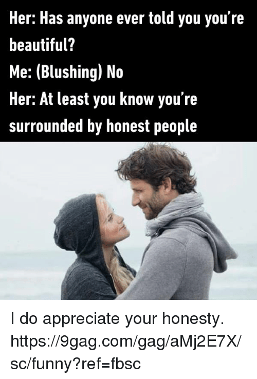 blushing: Her: Has anyone ever told you you're  beautiful?  Me: (Blushing) No  Her: At least you know you're  surrounded by honest people I do appreciate your honesty.  https://9gag.com/gag/aMj2E7X/sc/funny?ref=fbsc