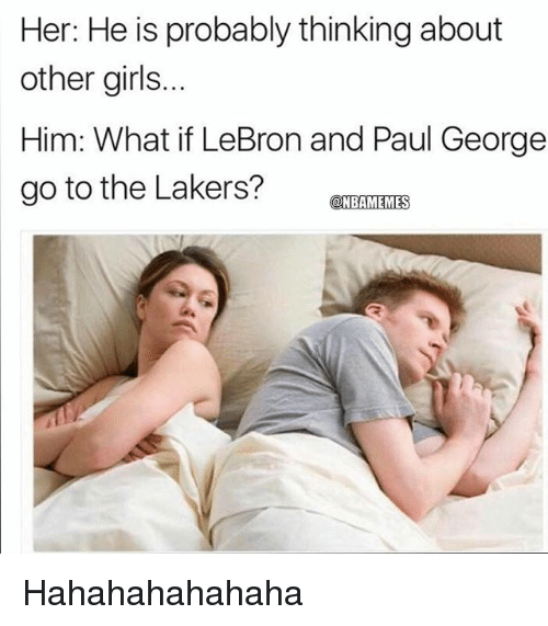 Hahahahahahaha: Her: He is probably thinking about  other girls..  Him: What if LeBron and Paul George  go to the Lakers?TRAMIEZIE  ONBAMEMES Hahahahahahaha