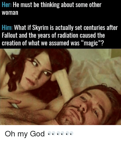 """creationism: Her: He must be thinking about some other  Woman  Him: What if Skyrim is actually set centuries after  Fallout and the years of radiation caused the  creation of what we assumed was """"magic""""? Oh my God 👀👀👀"""