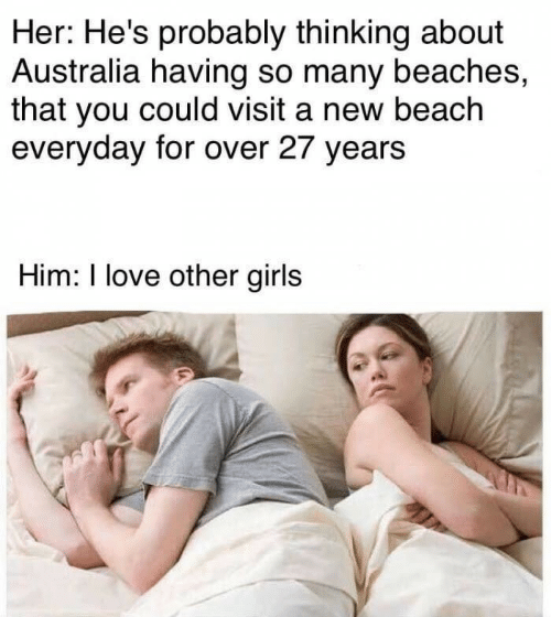 beaches: Her: He's probably thinking about  Australia having so many beaches,  that you could visit a new beach  everyday for over 27 years  Him: I love other girls