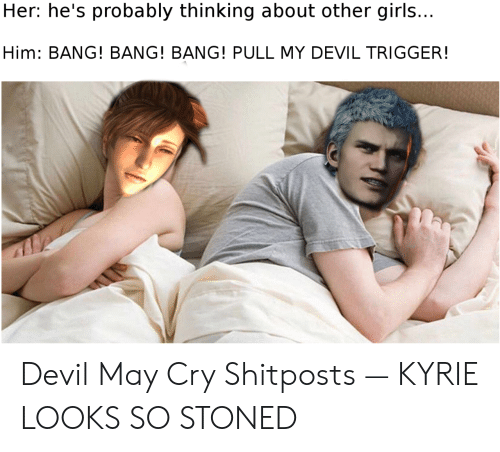 Pull My Devil Trigger: Her: he's probably thinking about other girls...  Him: BANG! BANG! BANG! PULL MY DEVIL TRIGGER! Devil May Cry Shitposts — KYRIE LOOKS SO STONED