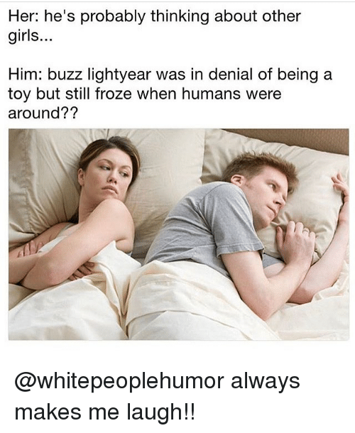 Buzz Lightyear: Her: he's probably thinking about other  girls...  Him: buzz lightyear was in denial of being a  toy but still froze when humans were  around?? @whitepeoplehumor always makes me laugh!!