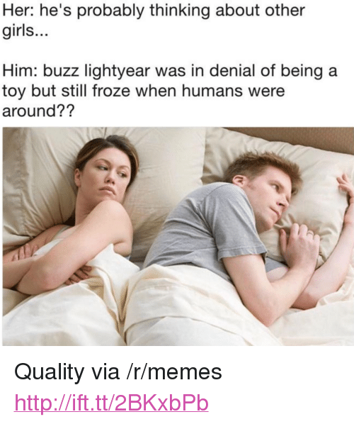 "Buzz Lightyear: Her: he's probably thinking about other  girls...  Him: buzz lightyear was in denial of being a  toy but still froze when humans were  around?? <p>Quality via /r/memes <a href=""http://ift.tt/2BKxbPb"">http://ift.tt/2BKxbPb</a></p>"