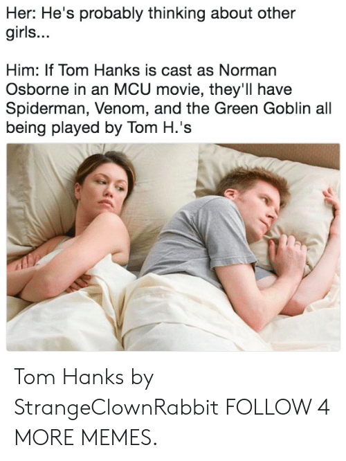 Norman: Her: He's probably thinking about other  girls...  Him: If Tom Hanks is cast as Norman  Osborne in an MCU movie, they'll have  Spiderman, Venom, and the Green Goblin all  being played by Tom H.'s Tom Hanks by StrangeClownRabbit FOLLOW 4 MORE MEMES.