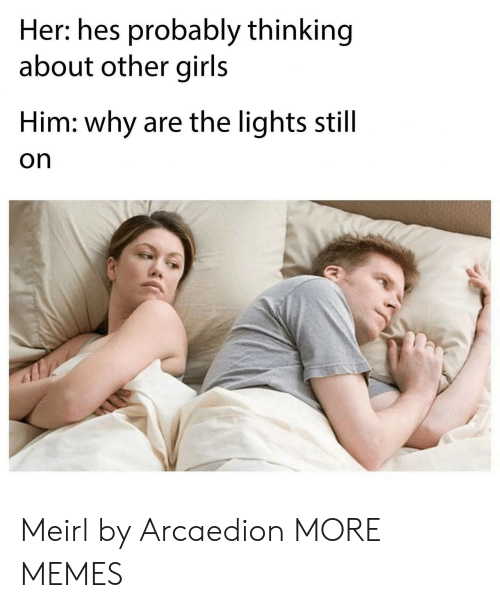 Dank, Girls, and Memes: Her: hes probably thinking  about other girls  Him: why are the lights still  on Meirl by Arcaedion MORE MEMES