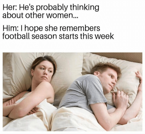 Football, Nfl, and Women: Her: He's probably thinking  about other women...  Him: I hope she remembers  football season starts this week