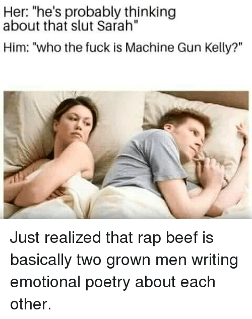 """Beef, Machine Gun Kelly, and Memes: Her: """"he's probably thinking  about that slut Sarah""""  Him: """"who the fuck is Machine Gun Kelly?"""" Just realized that rap beef is basically two grown men writing emotional poetry about each other."""