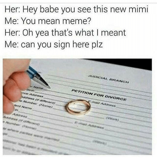 Sign Here: Her: Hey babe you see this new mimi  Me: You mean meme?  Her: Oh yea that's what I meant  Me: can you sign here plz  PETITION FOR DIVORCE  Ment  Name