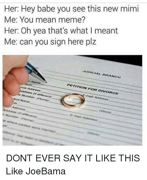 Sign Here: Her: Hey babe you see this new mimi  Me: You mean meme?  Her: Oh yea that's what I meant  Me: can you sign here plz  PETITION FOR DIVORCE  Address DONT EVER SAY IT LIKE THIS  Like JoeBama
