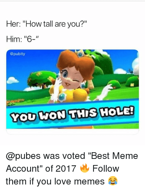 "Love, Meme, and Memes: Her: ""How tall are you?""  Him: ""6-""  @pubity  YOU KON THIS HOLE!  WON THIS HOLE @pubes was voted ""Best Meme Account"" of 2017 🔥 Follow them if you love memes 😂"