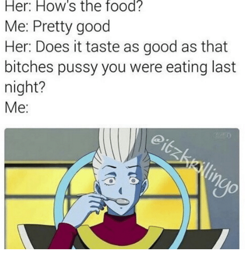 Her How's the Food? Me Pretty Good Her Does It Taste as Good