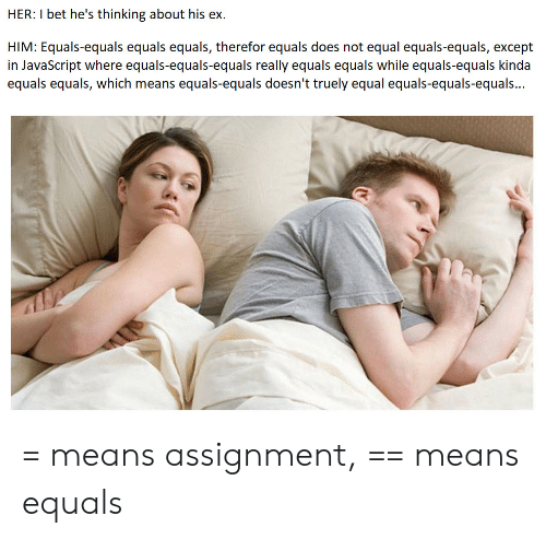 I Bet Hes Thinking: HER: I bet he's thinking about his ex  HIM: Equals-equals equals equals, therefor equals does not equal equals-equals, except  in JavaScript where equals-equals-equals really equals equals while equals-equals kinda  equals equals, which means equals-equals doesn't truely equal equals-equals-equals... = means assignment, == means equals