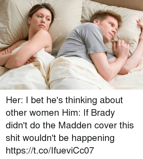 Hers I: Her: I bet he's thinking about other women   Him: If Brady didn't do the Madden cover this shit wouldn't be happening https://t.co/IfueviCc07