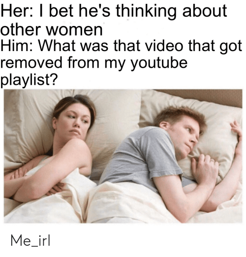 I Bet, youtube.com, and Video: Her: I bet he's thinking about  other women  Him: What was that video that got  removed from my youtube  playlist? Me_irl