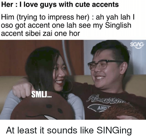 Hers I: Her : I love guys with cute accents  Him (trying to impress her) : ah yah lah I  oso got accent one lah see my Singlish  accent sibei zai one hor  SGAG  SMLJ...  AND At least it sounds like SINGing