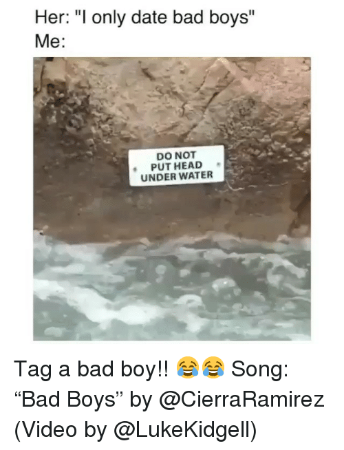 "Bad, Bad Boys, and Funny: Her: ""I only date bad boys""  Me:  DO NOT  PUT HEAD  UNDER WATER Tag a bad boy!! 😂😂 Song: ""Bad Boys"" by @CierraRamirez (Video by @LukeKidgell)"