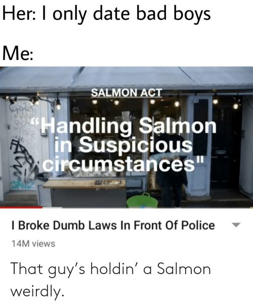 "Salmon: Her: I only date bad boys  Me:  SALMON ACT  ""Handling Salmon  in Suspicious  circumstances""  I Broke Dumb Laws In Front Of Police  14M views That guy's holdin' a Salmon weirdly."