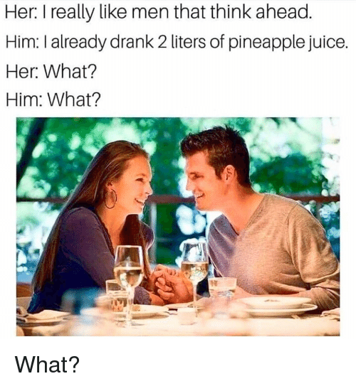 Juice, Memes, and Pineapple: Her I really like men that think ahead  Him: I already drank 2 liters of pineapple juice  Her. What?  Him: What? What?