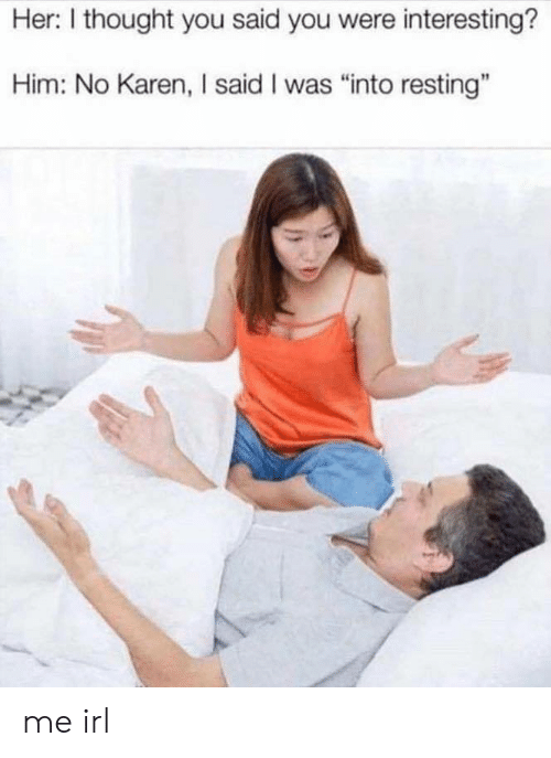 "Thought, Irl, and Me IRL: Her: I thought you said you were interesting?  Him: No Karen, I said I was ""into resting"" me irl"