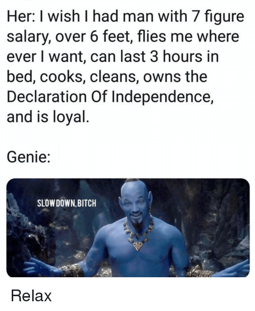 Declaration: Her: I wish I had man with 7 figure  salary, over 6 feet, flies me where  ever I want, can last 3 hours in  bed, cooks, cleans, owns the  Declaration Of Independence,  and is loyal  Genie:  SLOW DOWN,BITCH Relax