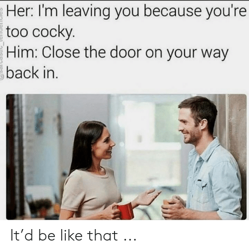 Be Like, Back, and Her: Her: I'm leaving you because you're  too cocky.  Him: Close the door on your way  back in. It'd be like that ...