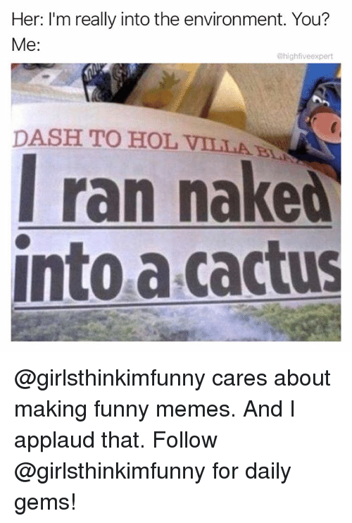 Funny, Memes, and Naked: Her: I'm really into the environment. You?  Me:  @highfiveexpert  DASH TO HOL VILLAB  l ran naked  nto a cactus @girlsthinkimfunny cares about making funny memes. And I applaud that. Follow @girlsthinkimfunny for daily gems!