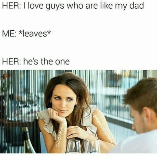 Hes The One: HER. love guys who are like my dad  ME: leaves*  HER: he's the one