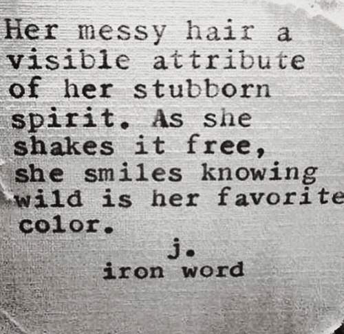 Free, Hair, and Spirit: Her messy hair a  visible attribute  of her stubborn  spirit. As she  shakes it free,  she smiles knowing  wild is her favorite  color  iron word