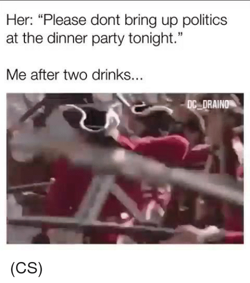 """Memes, Party, and Politics: Her: """"Please dont bring up politics  at the dinner party tonight.""""  Me after two drinks...  DC DRAIND (CS)"""
