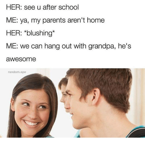 blushing: HER: see u after school  ME: ya, my parents aren't home  HER: *blushing*  ME: we can hang out with grandpa, he's  awesome  random.ape