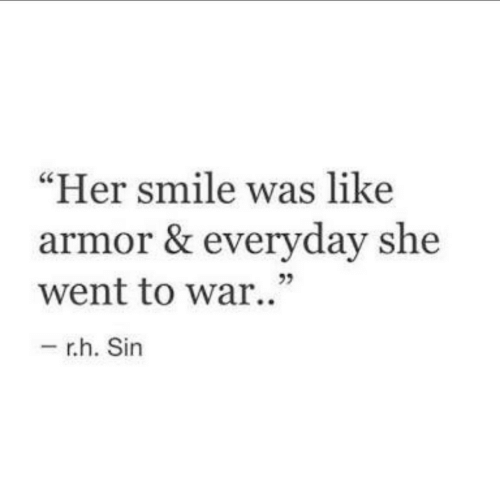 """Smile, Her, and War: Her smile was like  armor & everyday she  went to war.""""  - r.h. Sin  23"""