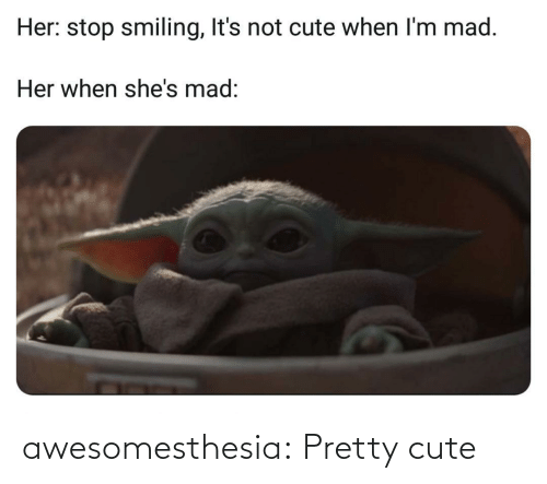 When Im: Her: stop smiling, It's not cute when I'm mad.  Her when she's mad: awesomesthesia:  Pretty cute