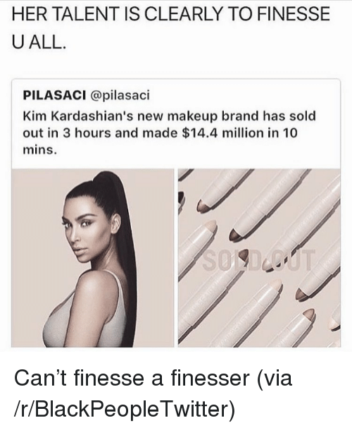kim kardashians: HER TALENT IS CLEARLY TO FINESSE  UALL.  PILASACI @pilasaci  Kim Kardashian's new makeup brand has sold  out in 3 hours and made $14.4 million in 10  mins. <p>Can&rsquo;t finesse a finesser (via /r/BlackPeopleTwitter)</p>