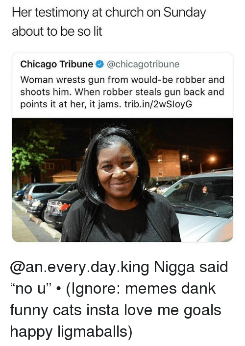 """testimony: Her testimony at church on Sunday  about to be so lit  Chicago Tribune @chicagotribune  Woman wrests gun from would-be robber and  shoots him. When robber steals gun back and  points it at her, it jams. trib.in/2wSloyG @an.every.day.king Nigga said """"no u"""" • (Ignore: memes dank funny cats insta love me goals happy ligmaballs)"""