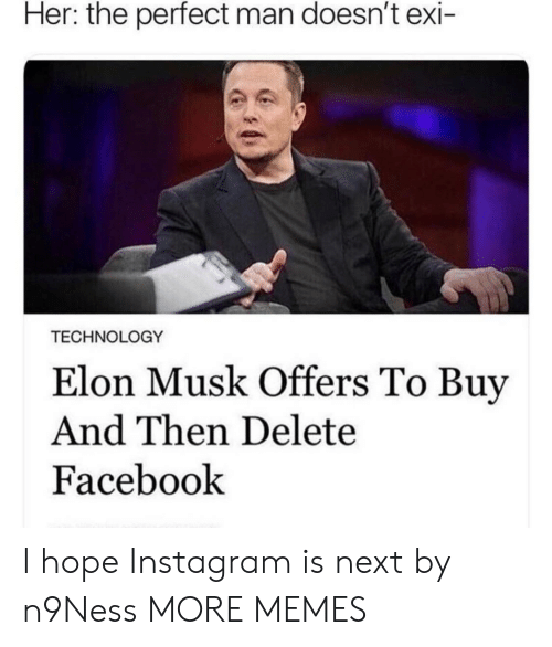 Dank, Facebook, and Instagram: Her: the perfect man doesn't exi  TECHNOLOGY  Elon Musk Offers To Buy  And Then Delete  Facebook I hope Instagram is next by n9Ness MORE MEMES