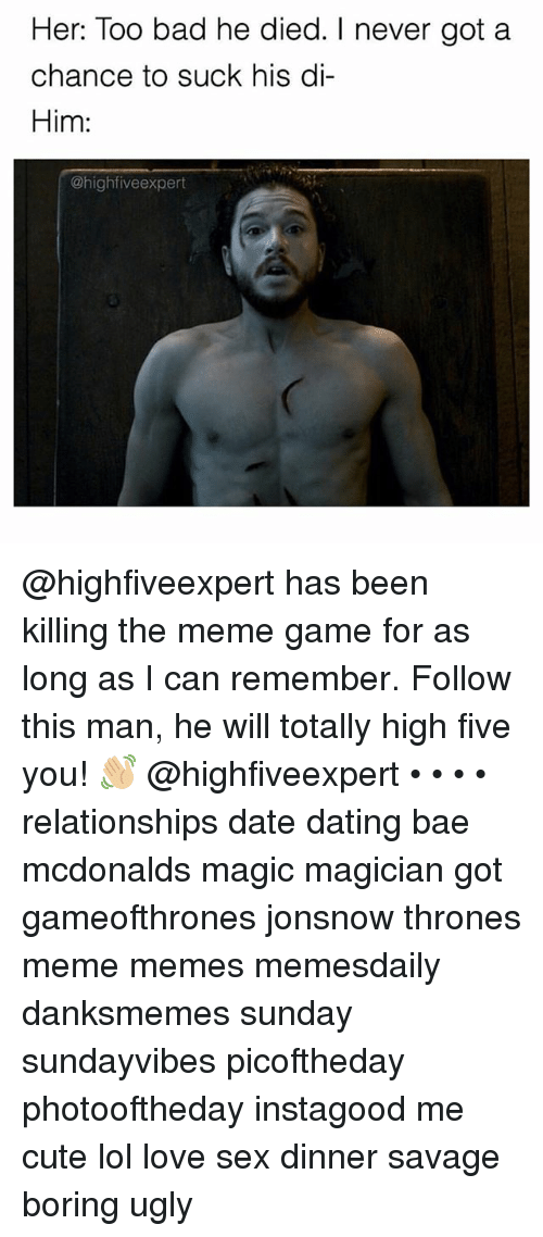 Meme Game: Her: Too bad he died. I never got a  chance to suck his di-  Him:  @high five expert @highfiveexpert has been killing the meme game for as long as I can remember. Follow this man, he will totally high five you! 👋🏼 @highfiveexpert • • • • relationships date dating bae mcdonalds magic magician got gameofthrones jonsnow thrones meme memes memesdaily danksmemes sunday sundayvibes picoftheday photooftheday instagood me cute lol love sex dinner savage boring ugly