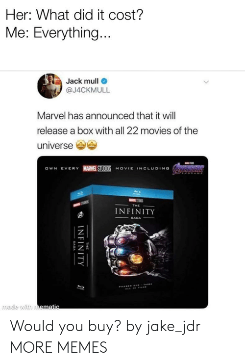 Dank, Memes, and Movies: Her: What did it cost?  Me: Everything  Jack mull  @J4CKMULL  Marvel has announced that it will  release a box with all 22 movies of the  universe e  OWN EVERY MARVE STUDI0S MOVIE INCLUDING  INFINITY  made with u Would you buy? by jake_jdr MORE MEMES