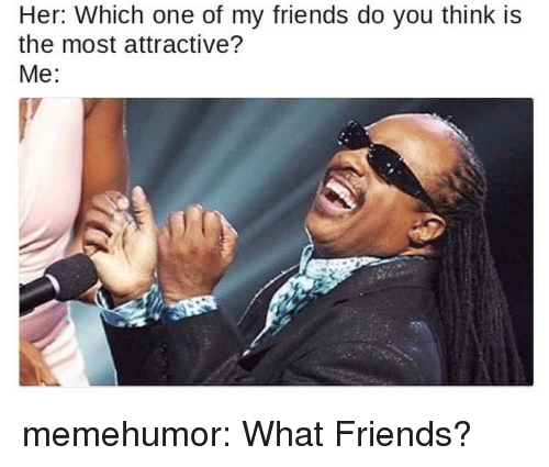 Friends, Tumblr, and Blog: Her: Which one of my friends do you think is  the most attractive?  Me: memehumor:  What Friends?
