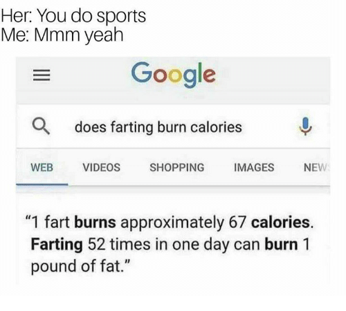 "Google, Shopping, and Sports: Her: You do sports  Me: Mmm yeah  Google  O  does farting burn calories  WEB VIDEOS SHOPPING IMAGES NEW  ""1 fart burns approximately 67 calories  Farting 52 times in one day can burn 1  pound of fat."""