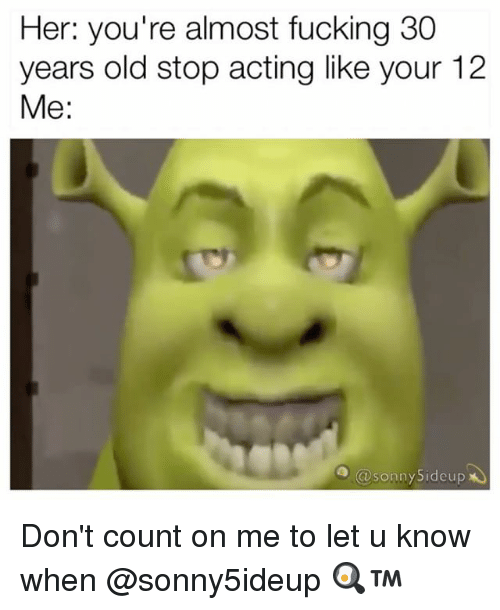 Fucking, Memes, and Old: Her: you're almost fucking 30  years old stop acting like your 12  Me:  sonny Sideup Don't count on me to let u know when @sonny5ideup 🍳™