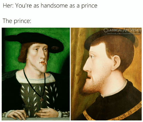Facebook, Memes, and Prince: Her: You're as handsome as a prince  The prince:  CLASSICAL ART MEMES  facebook.com/classicalartmemes