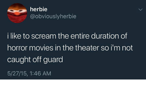 duration: herbie  @obviouslyherbie  i like to scream the entire duration of  horror movies in the theater so i'm not  caught off guard  5/27/15, 1:46 AM