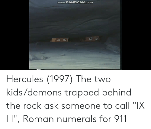 """Two Kids: Hercules (1997) The two kids/demons trapped behind the rock ask someone to call """"IX I I"""", Roman numerals for 911"""