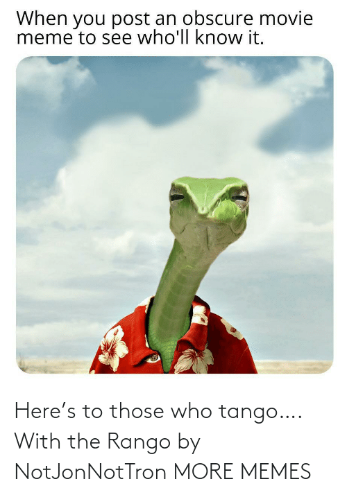 those: Here's to those who tango…. With the Rango by NotJonNotTron MORE MEMES