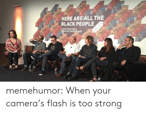 The Black People: HERE ARE ALL THE  BLACK PEOPLE  A MULTICULTURAL  CREATIVE CAREER FAIR memehumor:  When your camera's flash is too strong